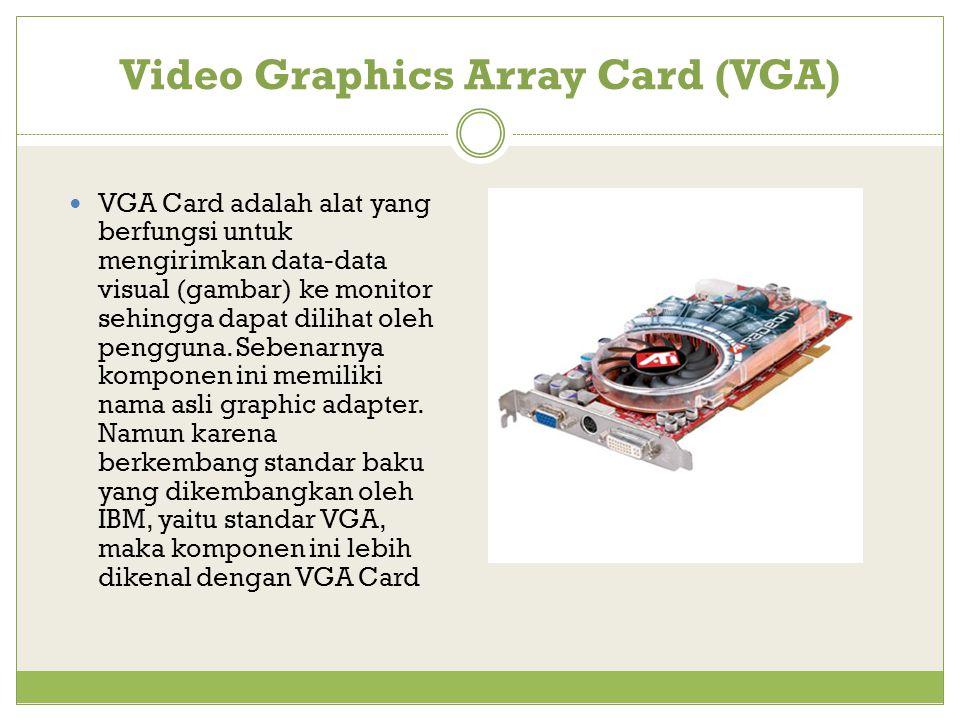 Video Graphics Array Card (VGA) VGA Card adalah alat yang berfungsi untuk mengirimkan data-data visual (gambar) ke monitor sehingga dapat dilihat oleh pengguna.