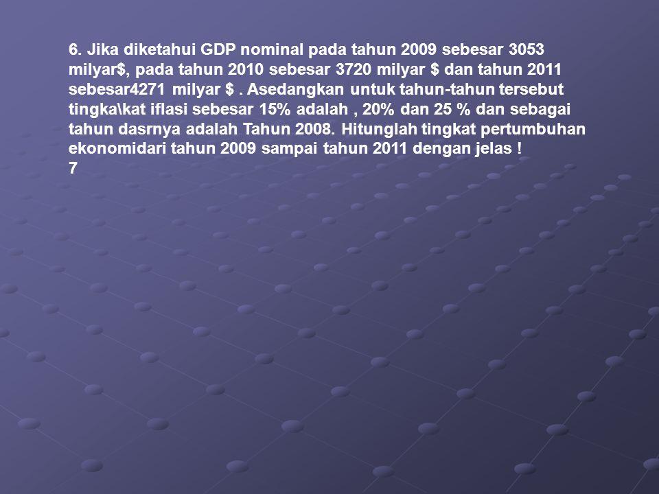 6. Jika diketahui GDP nominal pada tahun 2009 sebesar 3053 milyar$, pada tahun 2010 sebesar 3720 milyar $ dan tahun 2011 sebesar4271 milyar $. Asedang