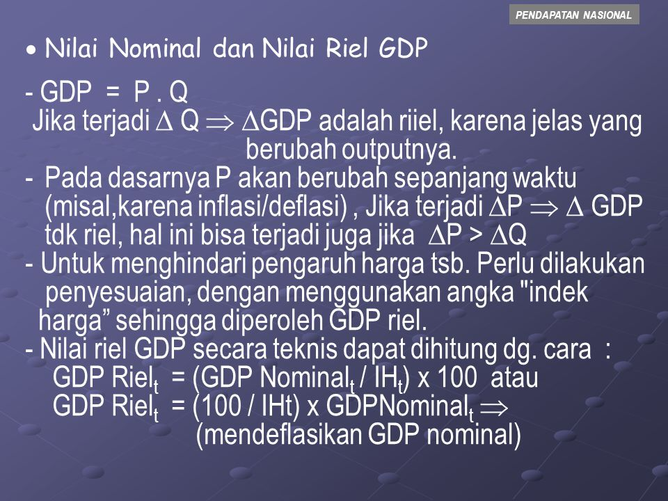 PENDAPATAN NASIONAL - Oleh karena itu : GDP Riel = nilai GDP yang didasarkan pada harga ( P ) konstan GDP Nominal = nilai GDP didasarkan pada harga ( P ) yang berlaku Nilai Indek Harga (IH) untuk tahun dasar dinyatakan dengan angka 100 Dan IH untuk selain tahun dasar, didasarkan pada tingkat inflasi tahun tsb.