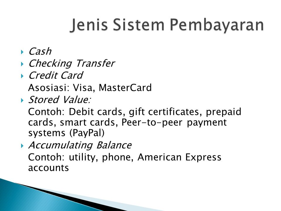  Cash  Checking Transfer  Credit Card Asosiasi: Visa, MasterCard  Stored Value: Contoh: Debit cards, gift certificates, prepaid cards, smart cards, Peer-to-peer payment systems (PayPal)  Accumulating Balance Contoh: utility, phone, American Express accounts