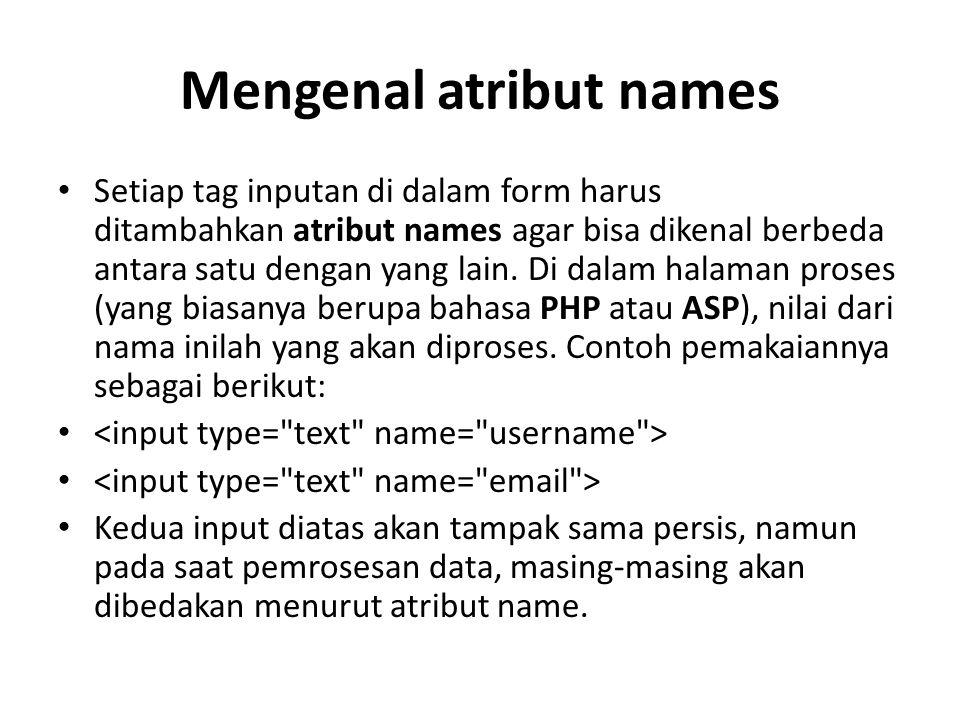 Mengenal atribut names Setiap tag inputan di dalam form harus ditambahkan atribut names agar bisa dikenal berbeda antara satu dengan yang lain.