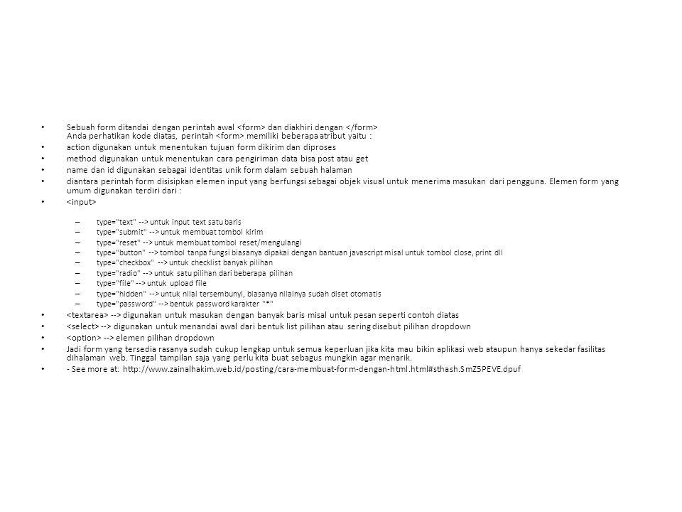 Sebuah form ditandai dengan perintah awal dan diakhiri dengan Anda perhatikan kode diatas, perintah memiliki beberapa atribut yaitu : action digunakan untuk menentukan tujuan form dikirim dan diproses method digunakan untuk menentukan cara pengiriman data bisa post atau get name dan id digunakan sebagai identitas unik form dalam sebuah halaman diantara perintah form disisipkan elemen input yang berfungsi sebagai objek visual untuk menerima masukan dari pengguna.