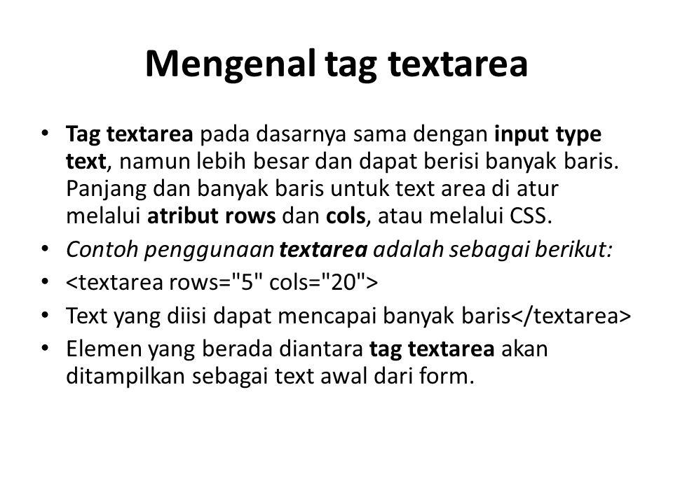 Mengenal tag textarea Tag textarea pada dasarnya sama dengan input type text, namun lebih besar dan dapat berisi banyak baris.