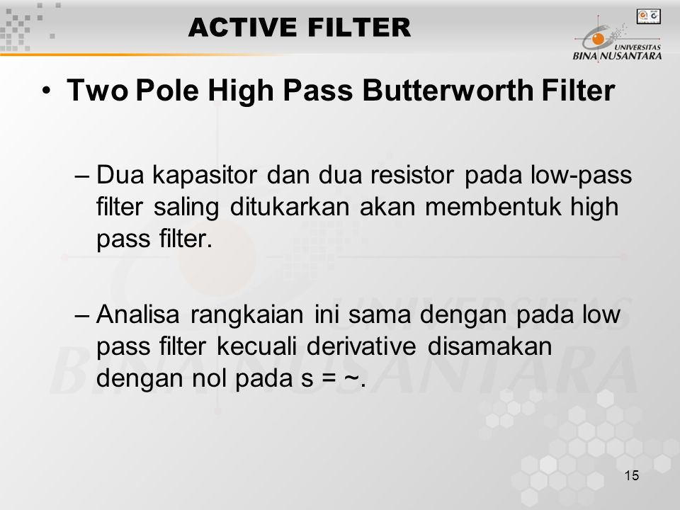 15 ACTIVE FILTER Two Pole High Pass Butterworth Filter –Dua kapasitor dan dua resistor pada low-pass filter saling ditukarkan akan membentuk high pass