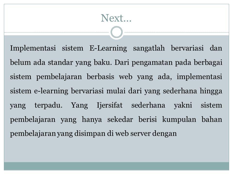 Next… Implementasi sistem E-Learning sangatlah bervariasi dan belum ada standar yang baku.
