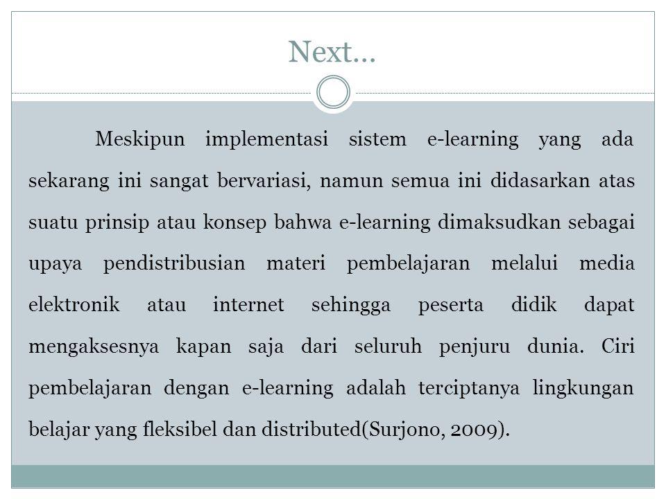 Next… Meskipun implementasi sistem e-learning yang ada sekarang ini sangat bervariasi, namun semua ini didasarkan atas suatu prinsip atau konsep bahwa e-learning dimaksudkan sebagai upaya pendistribusian materi pembelajaran melalui media elektronik atau internet sehingga peserta didik dapat mengaksesnya kapan saja dari seluruh penjuru dunia.