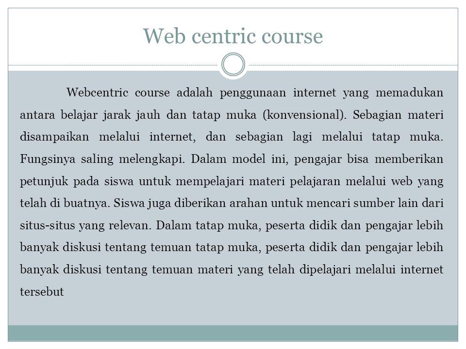 Web centric course Webcentric course adalah penggunaan internet yang memadukan antara belajar jarak jauh dan tatap muka (konvensional).