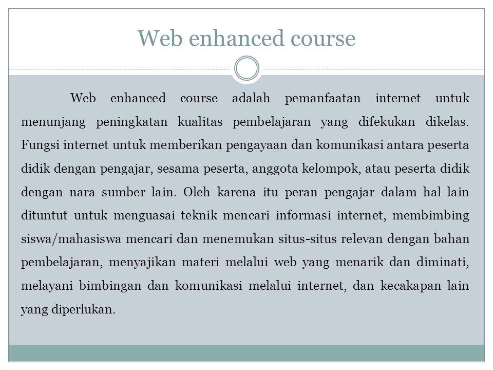 Web enhanced course Web enhanced course adalah pemanfaatan internet untuk menunjang peningkatan kualitas pembelajaran yang difekukan dikelas.