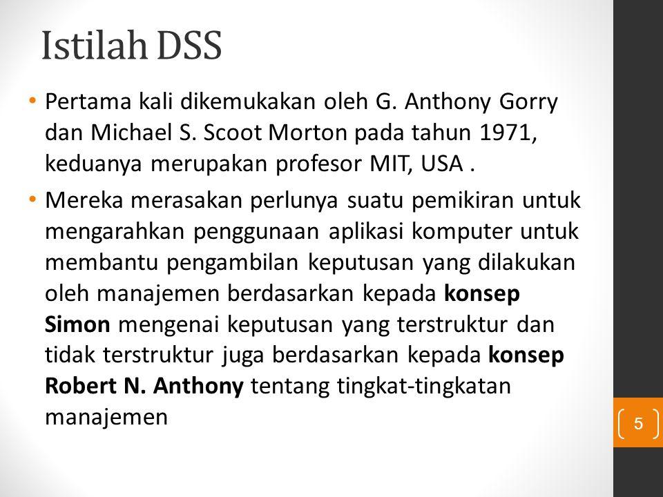 Istilah DSS Pertama kali dikemukakan oleh G. Anthony Gorry dan Michael S. Scoot Morton pada tahun 1971, keduanya merupakan profesor MIT, USA. Mereka m