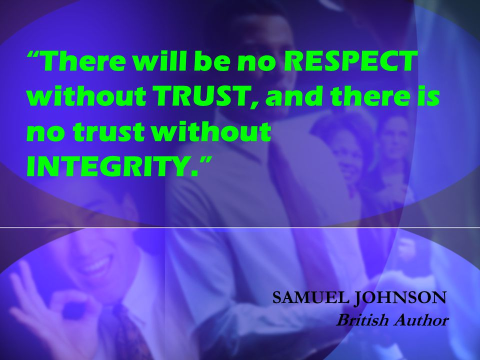 """There will be no RESPECT without TRUST, and there is no trust without INTEGRITY."" SAMUEL JOHNSON British Author"