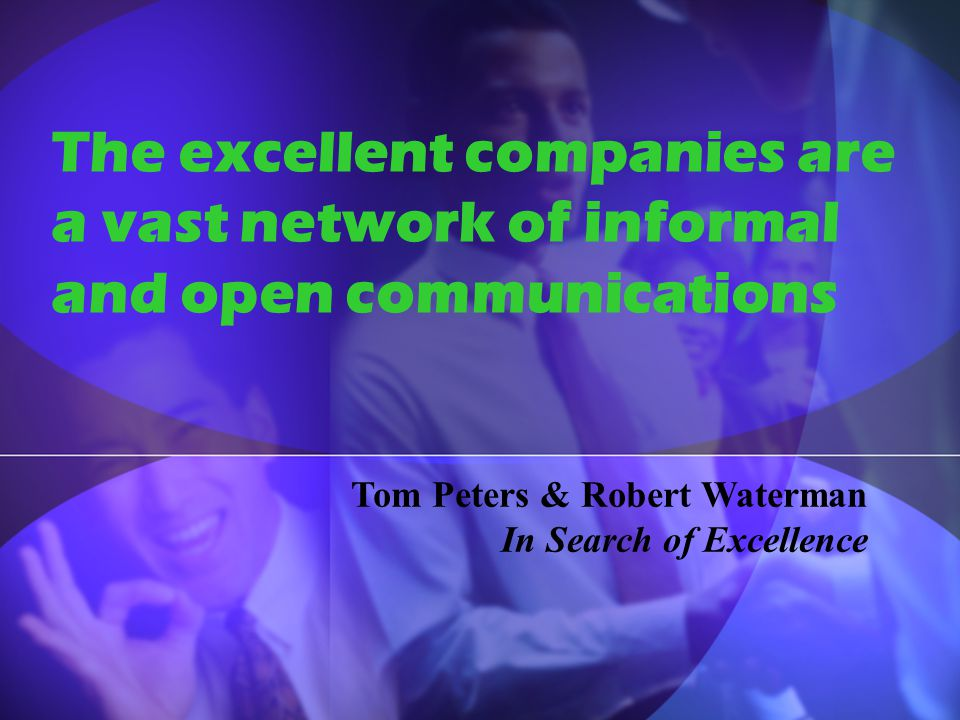 The excellent companies are a vast network of informal and open communications Tom Peters & Robert Waterman In Search of Excellence
