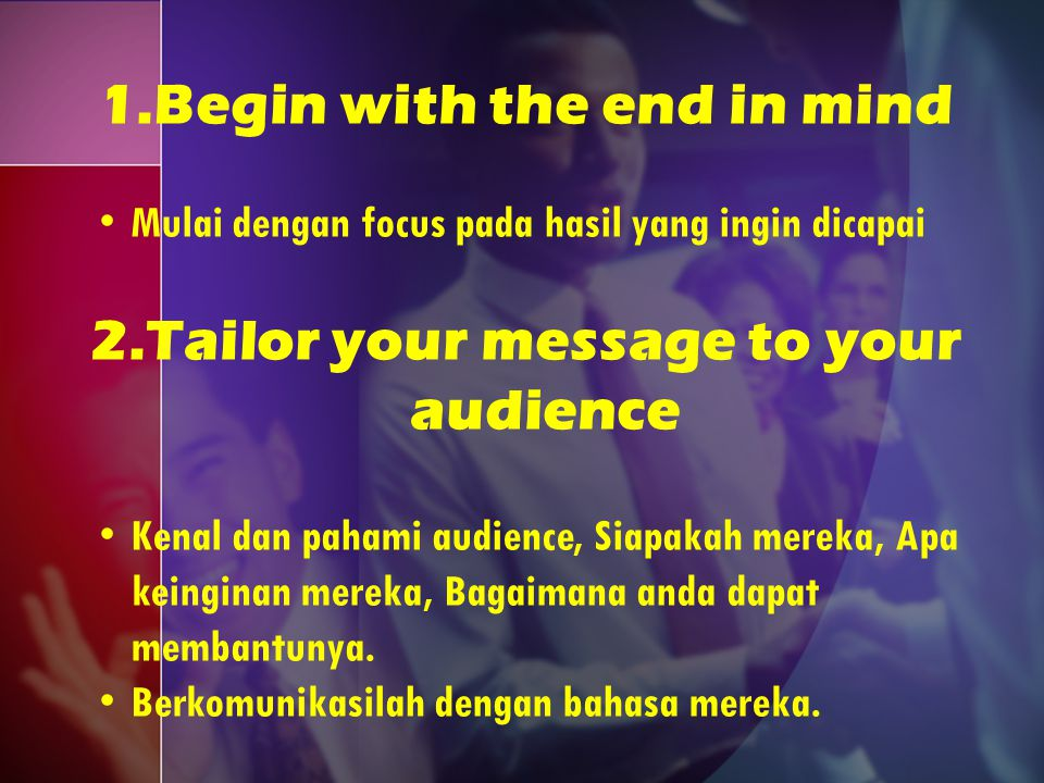 1.Begin with the end in mind Mulai dengan focus pada hasil yang ingin dicapai 2.Tailor your message to your audience Kenal dan pahami audience, Siapak
