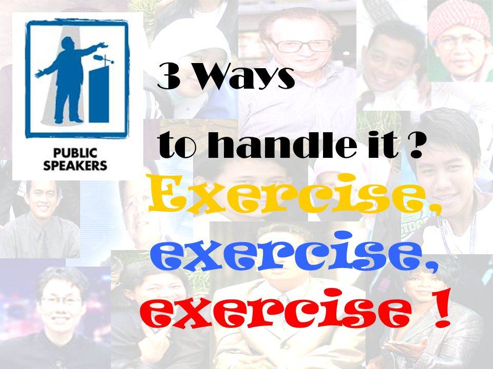 3 Ways to handle it ? Exercise, exercise, exercise !