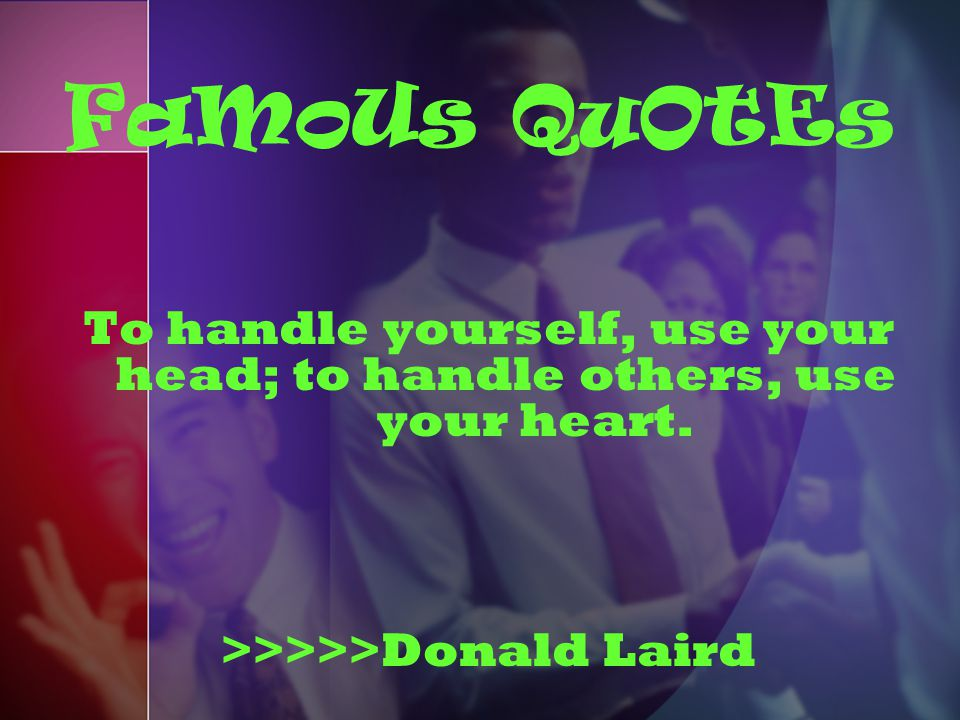 To handle yourself, use your head; to handle others, use your heart. >>>>>Donald Laird FaMoUs QuOtEs