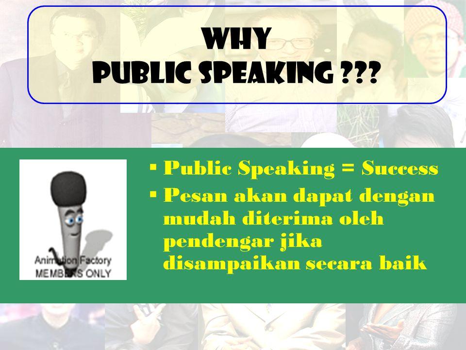  Public Speaking = Success  Pesan akan dapat dengan mudah diterima oleh pendengar jika disampaikan secara baik Why Public Speaking ???