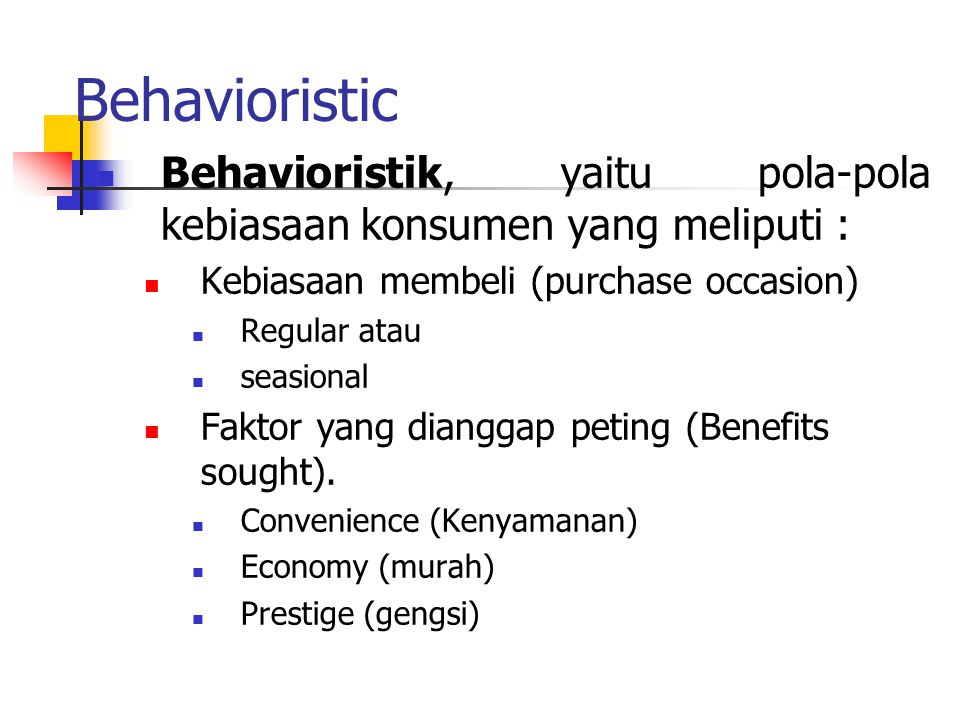 Behavioristic Behavioristik, yaitu pola-pola kebiasaan konsumen yang meliputi : Kebiasaan membeli (purchase occasion) Regular atau seasional Faktor yang dianggap peting (Benefits sought).