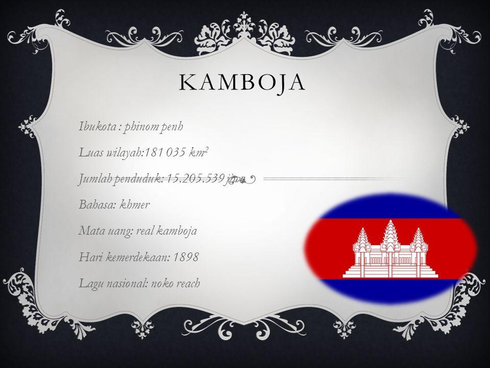 KAMBOJA Ibukota : phinom penh Luas wilayah:181 035 km 2 Jumlah penduduk: 15.205.539 jiwa Bahasa: khmer Mata uang: real kamboja Hari kemerdekaan: 1898 Lagu nasional: noko reach