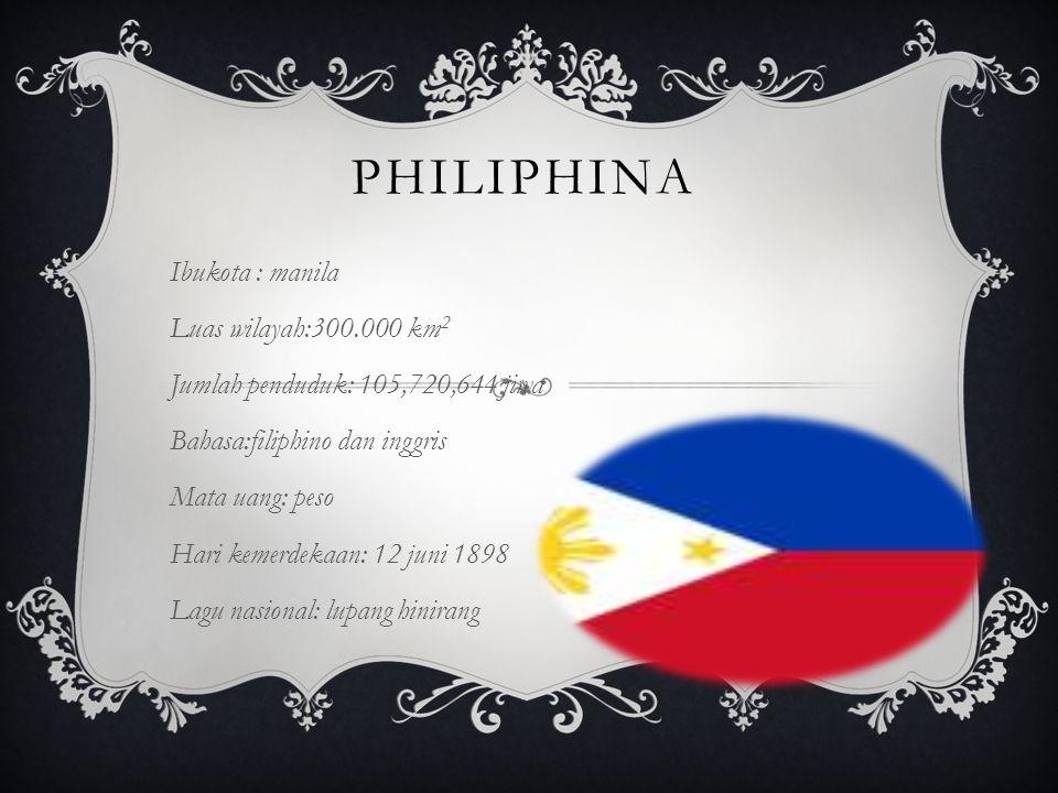 PHILIPHINA Ibukota : manila Luas wilayah:300.000 km 2 Jumlah penduduk: 105,720,644 jiwa Bahasa:filiphino dan inggris Mata uang: peso Hari kemerdekaan: 12 juni 1898 Lagu nasional: lupang hinirang