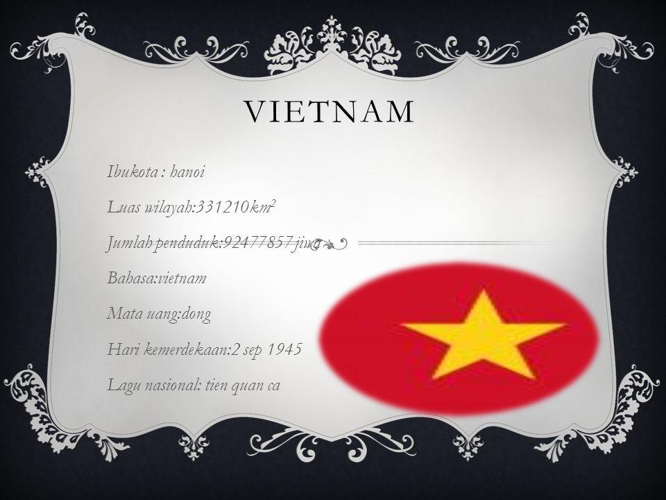 VIETNAM Ibukota : hanoi Luas wilayah:331210km 2 Jumlah penduduk:92477857 jiwa Bahasa:vietnam Mata uang:dong Hari kemerdekaan:2 sep 1945 Lagu nasional: tien quan ca