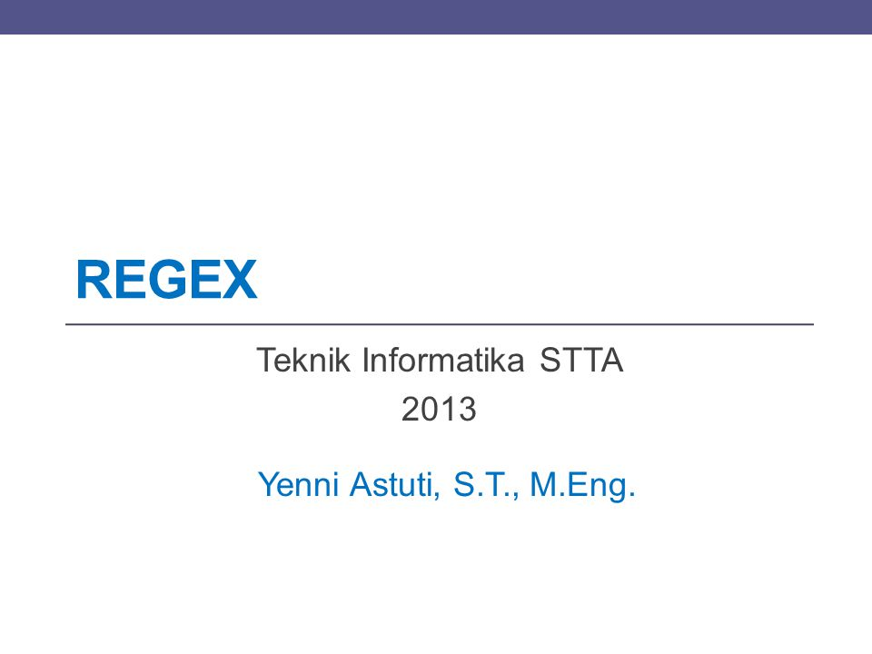 REGEX Teknik Informatika STTA 2013 Yenni Astuti, S.T., M.Eng.