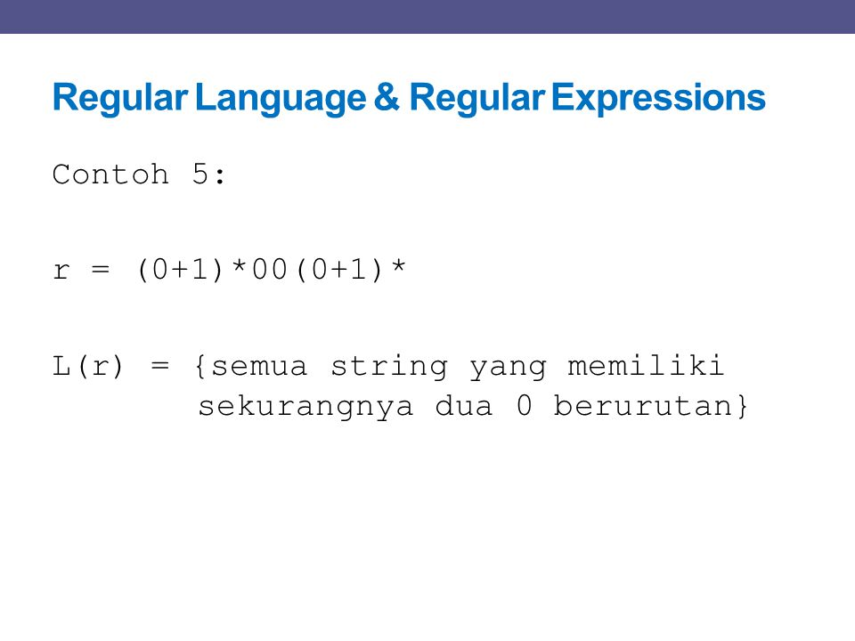 Regular Language & Regular Expressions Contoh 5: r = (0+1)*00(0+1)* L(r) = {semua string yang memiliki sekurangnya dua 0 berurutan}