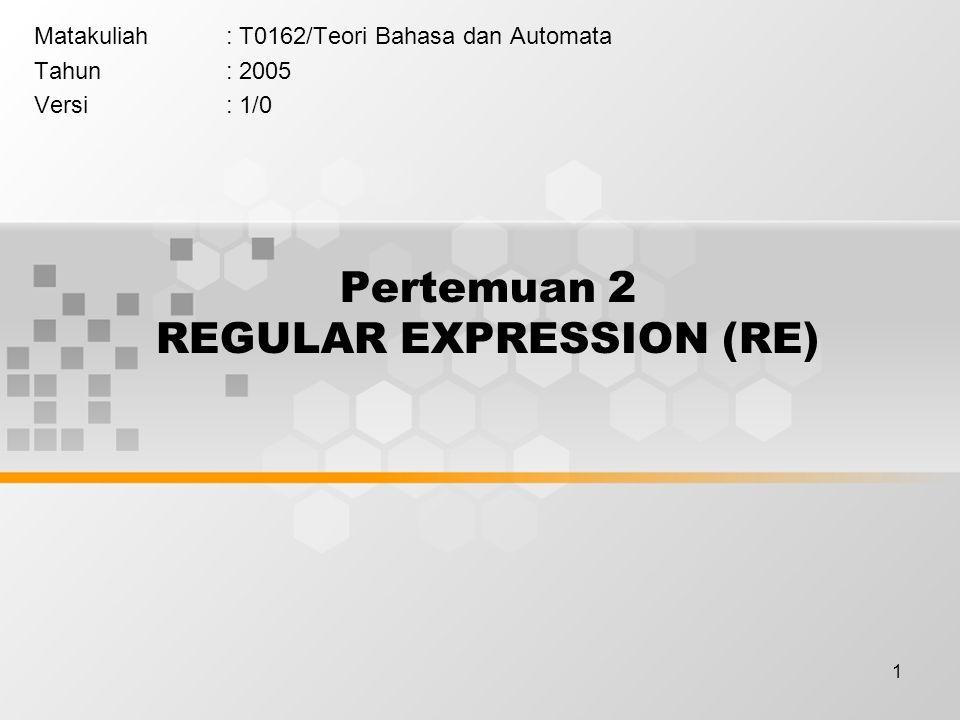 1 Pertemuan 2 REGULAR EXPRESSION (RE) Matakuliah: T0162/Teori Bahasa dan Automata Tahun: 2005 Versi: 1/0