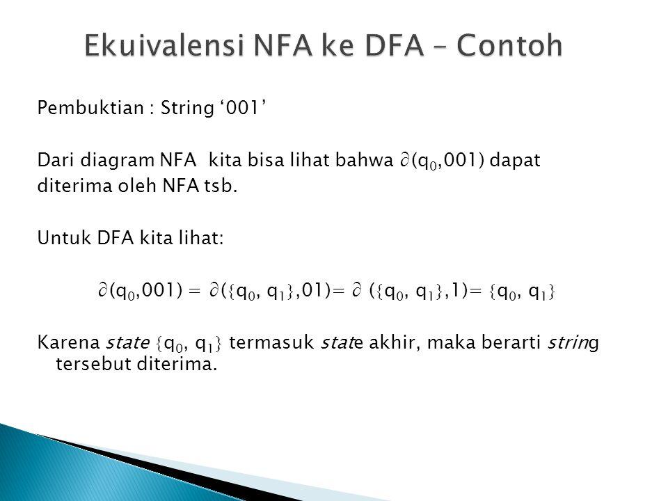 Pembuktian : String '001' Dari diagram NFA kita bisa lihat bahwa ∂(q 0,001) dapat diterima oleh NFA tsb. Untuk DFA kita lihat: ∂(q 0,001) = ∂(  q 0,