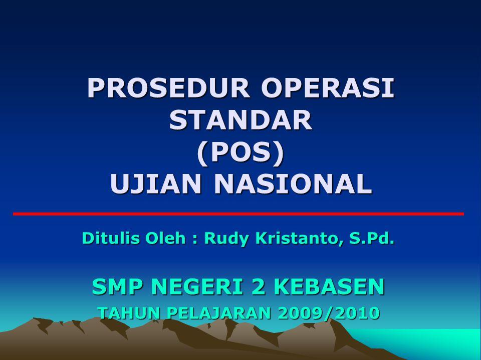 PROSEDUR OPERASI STANDAR (POS) UJIAN NASIONAL SMP NEGERI 2 KEBASEN TAHUN PELAJARAN 2009/2010 Ditulis Oleh : Rudy Kristanto, S.Pd.