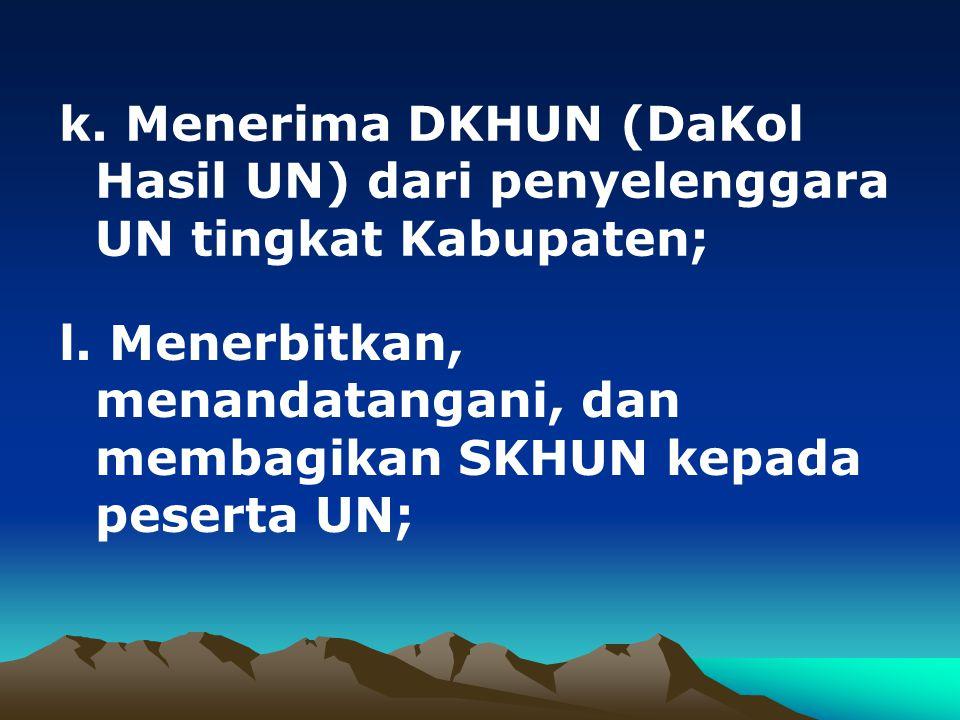 k. Menerima DKHUN (DaKol Hasil UN) dari penyelenggara UN tingkat Kabupaten; l. Menerbitkan, menandatangani, dan membagikan SKHUN kepada peserta UN;