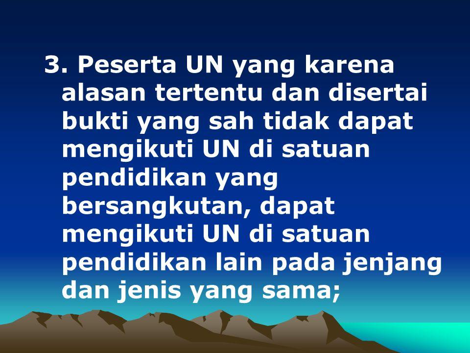 3. Peserta UN yang karena alasan tertentu dan disertai bukti yang sah tidak dapat mengikuti UN di satuan pendidikan yang bersangkutan, dapat mengikuti