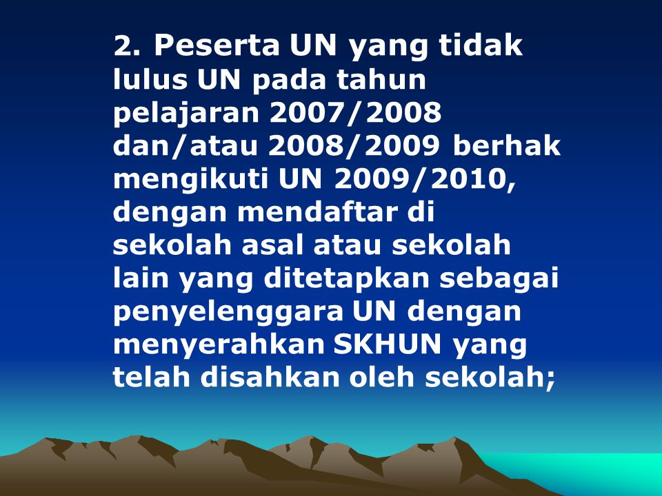 2. Peserta UN yang tidak lulus UN pada tahun pelajaran 2007/2008 dan/atau 2008/2009 berhak mengikuti UN 2009/2010, dengan mendaftar di sekolah asal at