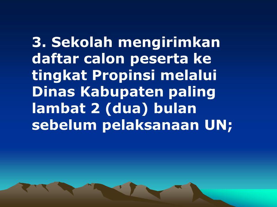 3. Sekolah mengirimkan daftar calon peserta ke tingkat Propinsi melalui Dinas Kabupaten paling lambat 2 (dua) bulan sebelum pelaksanaan UN;