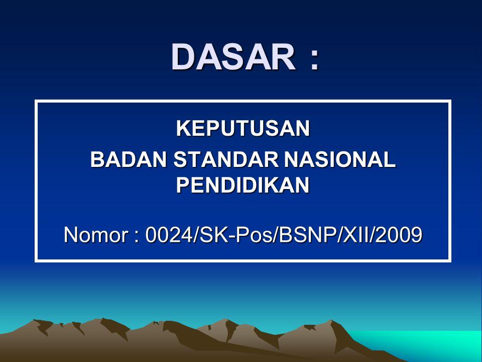 DASAR : KEPUTUSAN BADAN STANDAR NASIONAL PENDIDIKAN Nomor : 0024/SK-Pos/BSNP/XII/2009