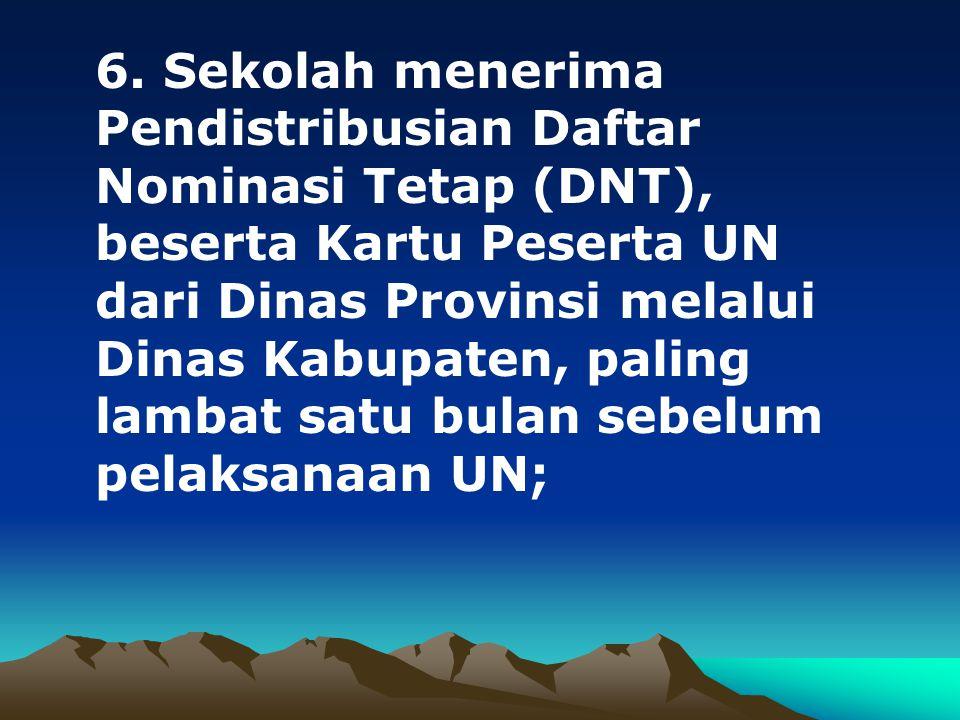 6. Sekolah menerima Pendistribusian Daftar Nominasi Tetap (DNT), beserta Kartu Peserta UN dari Dinas Provinsi melalui Dinas Kabupaten, paling lambat s