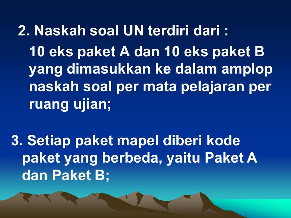 2. Naskah soal UN terdiri dari : 10 eks paket A dan 10 eks paket B yang dimasukkan ke dalam amplop naskah soal per mata pelajaran per ruang ujian; 3.