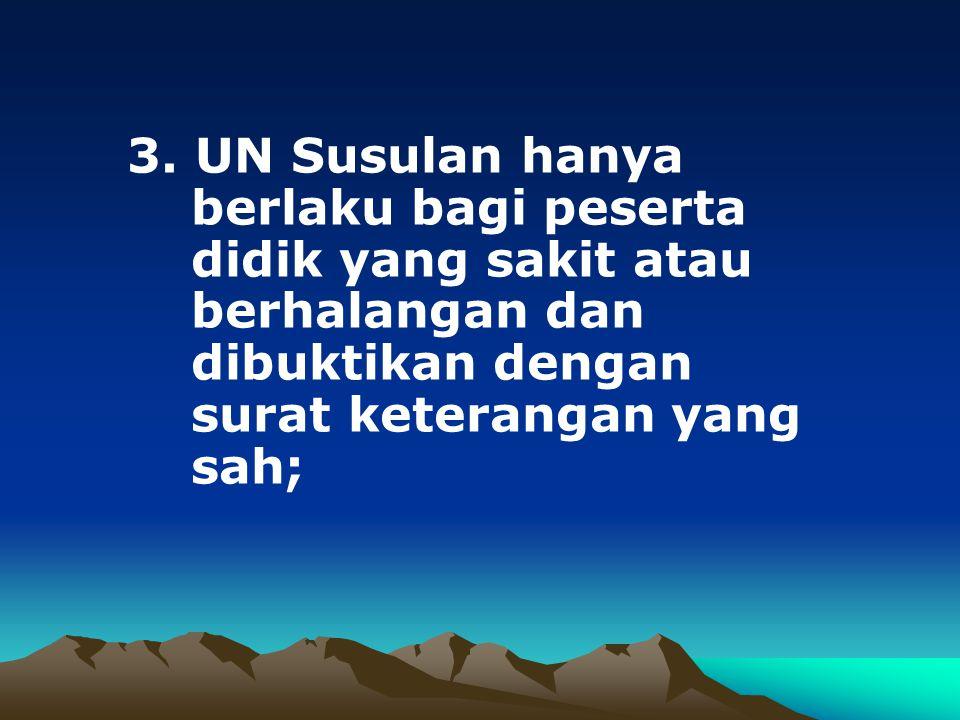 3. UN Susulan hanya berlaku bagi peserta didik yang sakit atau berhalangan dan dibuktikan dengan surat keterangan yang sah;