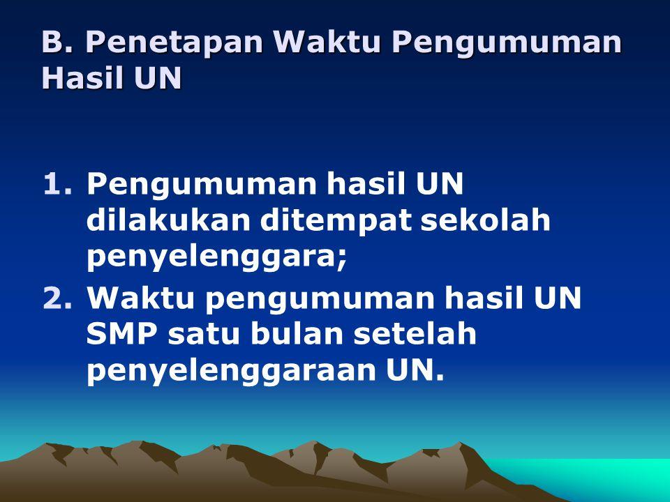B. Penetapan Waktu Pengumuman Hasil UN 1.Pengumuman hasil UN dilakukan ditempat sekolah penyelenggara; 2.Waktu pengumuman hasil UN SMP satu bulan sete