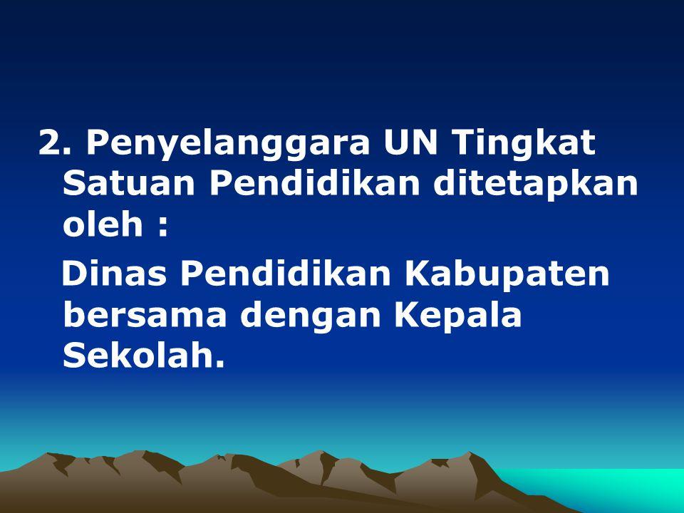 2. Penyelanggara UN Tingkat Satuan Pendidikan ditetapkan oleh : Dinas Pendidikan Kabupaten bersama dengan Kepala Sekolah.