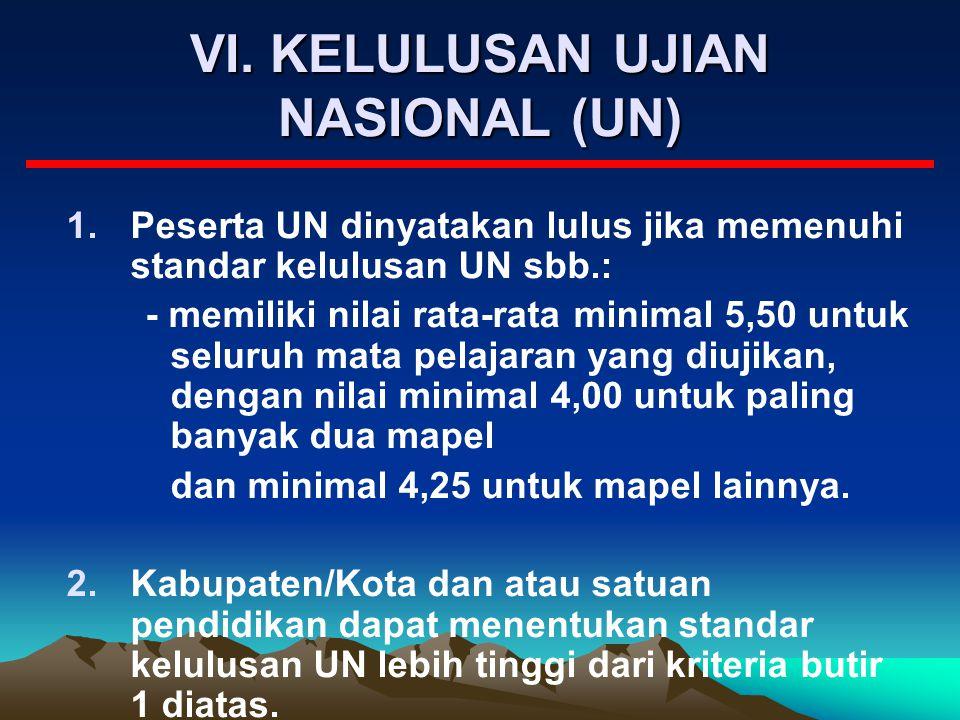 VI. KELULUSAN UJIAN NASIONAL (UN) 1.Peserta UN dinyatakan lulus jika memenuhi standar kelulusan UN sbb.: - memiliki nilai rata-rata minimal 5,50 untuk