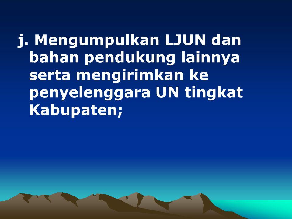 j. Mengumpulkan LJUN dan bahan pendukung lainnya serta mengirimkan ke penyelenggara UN tingkat Kabupaten;