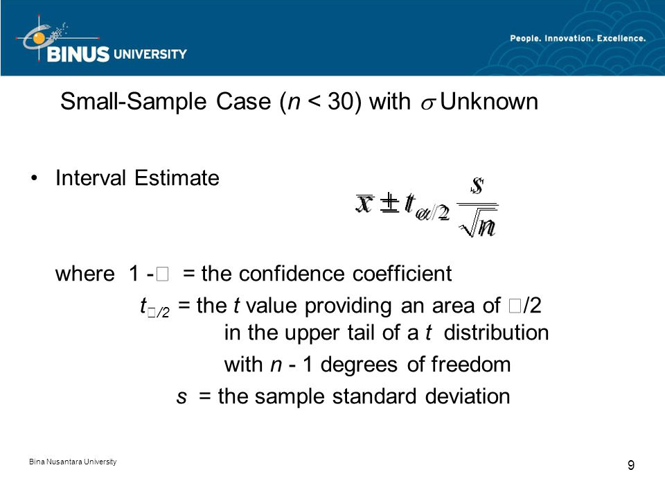 Bina Nusantara University 9 Small-Sample Case (n < 30) with  Unknown Interval Estimate where 1 -  = the confidence coefficient t  /2 = the t value