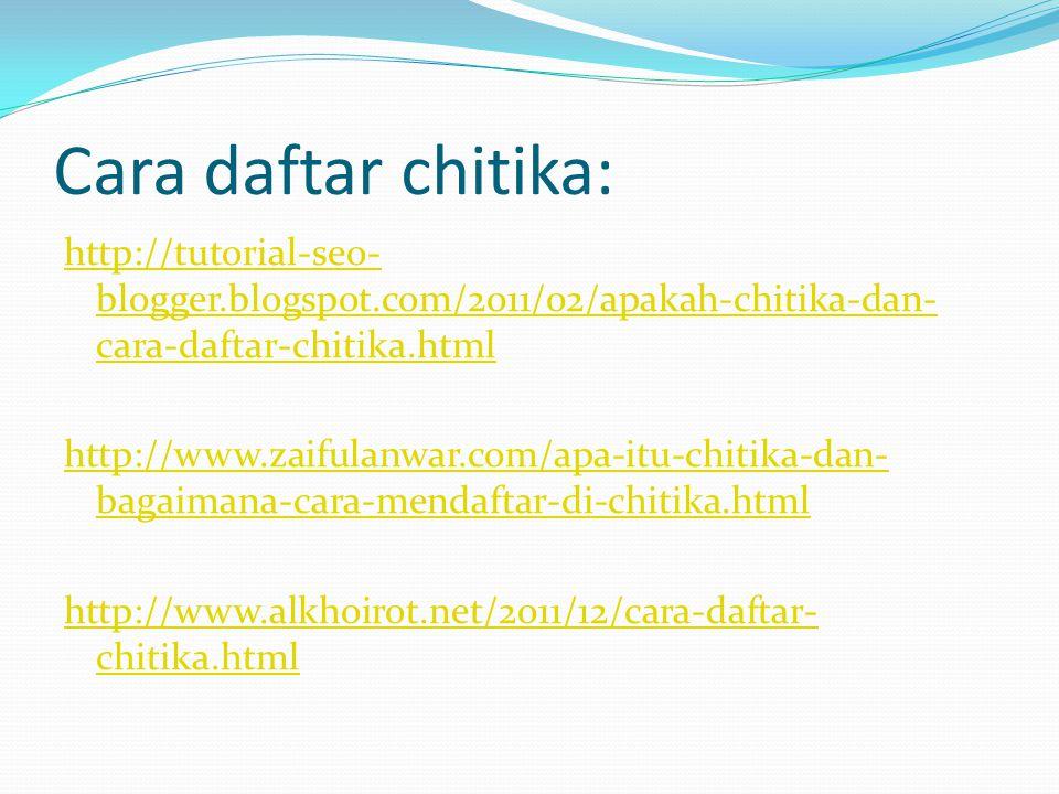 Cara daftar chitika: http://tutorial-seo- blogger.blogspot.com/2011/02/apakah-chitika-dan- cara-daftar-chitika.html http://www.zaifulanwar.com/apa-itu-chitika-dan- bagaimana-cara-mendaftar-di-chitika.html http://www.alkhoirot.net/2011/12/cara-daftar- chitika.html