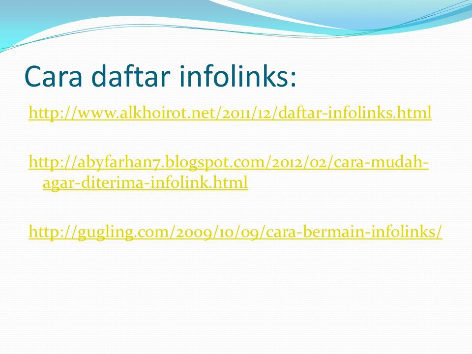 Cara daftar infolinks: http://www.alkhoirot.net/2011/12/daftar-infolinks.html http://abyfarhan7.blogspot.com/2012/02/cara-mudah- agar-diterima-infolink.html http://gugling.com/2009/10/09/cara-bermain-infolinks/
