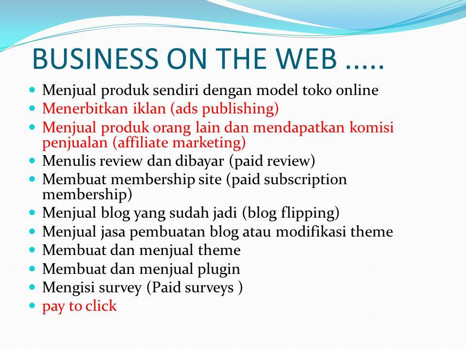 BUSINESS ON THE WEB..... Menjual produk sendiri dengan model toko online Menerbitkan iklan (ads publishing) Menjual produk orang lain dan mendapatkan