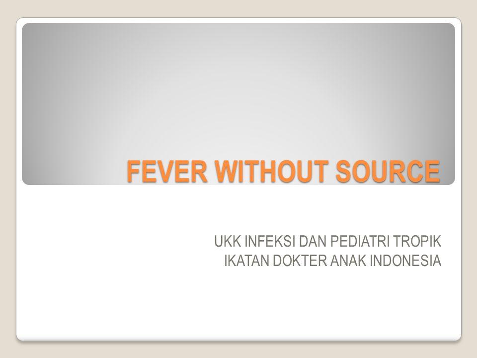FEVER WITHOUT SOURCE UKK INFEKSI DAN PEDIATRI TROPIK IKATAN DOKTER ANAK INDONESIA
