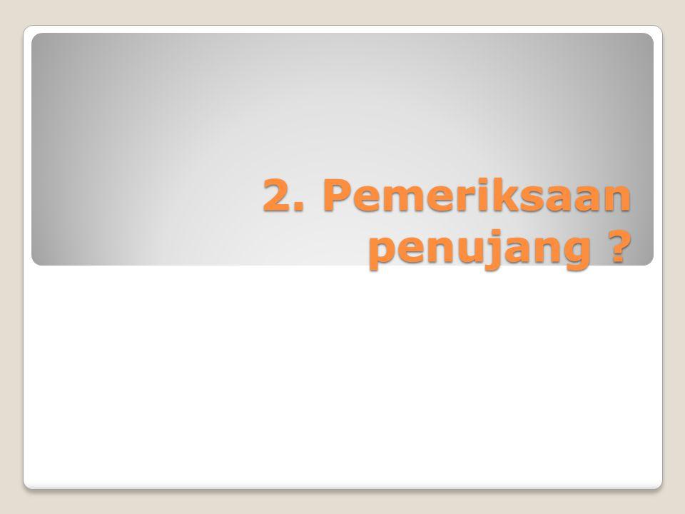 2. Pemeriksaan penujang ?