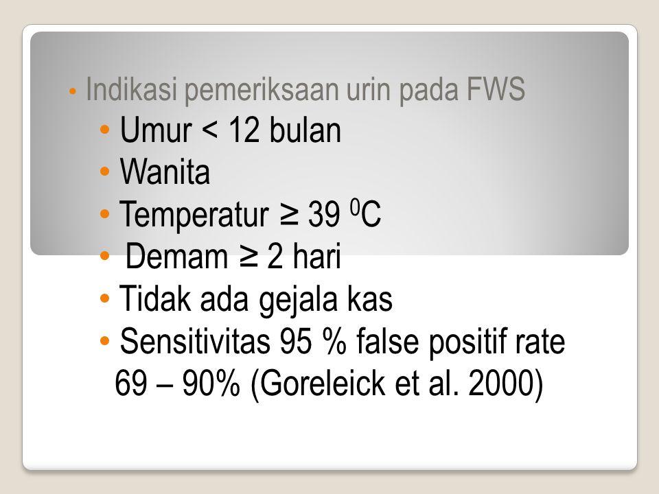 Indikasi pemeriksaan urin pada FWS Umur < 12 bulan Wanita Temperatur ≥ 39 0 C Demam ≥ 2 hari Tidak ada gejala kas Sensitivitas 95 % false positif rate 69 – 90% (Goreleick et al.