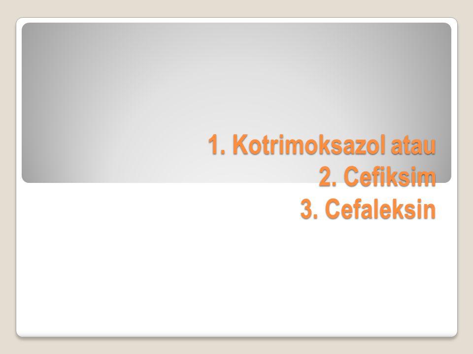 1. Kotrimoksazol atau 2. Cefiksim 3. Cefaleksin