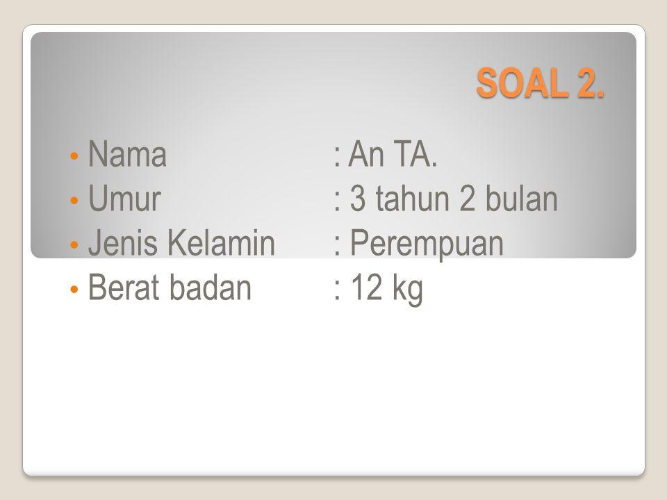 SOAL 2. Nama: An TA. Umur: 3 tahun 2 bulan Jenis Kelamin: Perempuan Berat badan: 12 kg