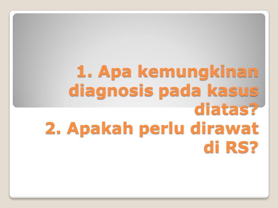 1. Apa kemungkinan diagnosis pada kasus diatas? 2. Apakah perlu dirawat di RS?